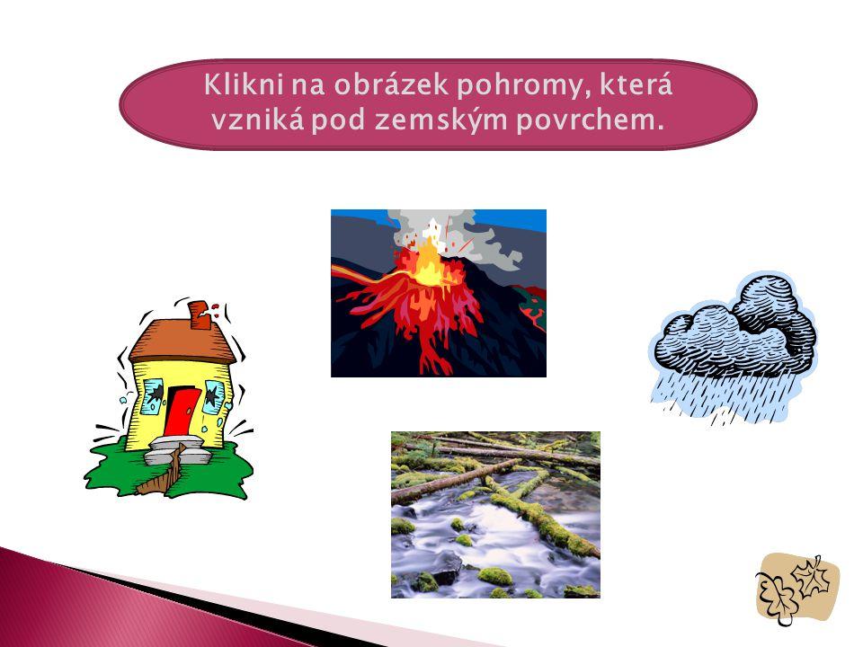 Klikni na obrázek pohromy, která vzniká pod zemským povrchem.