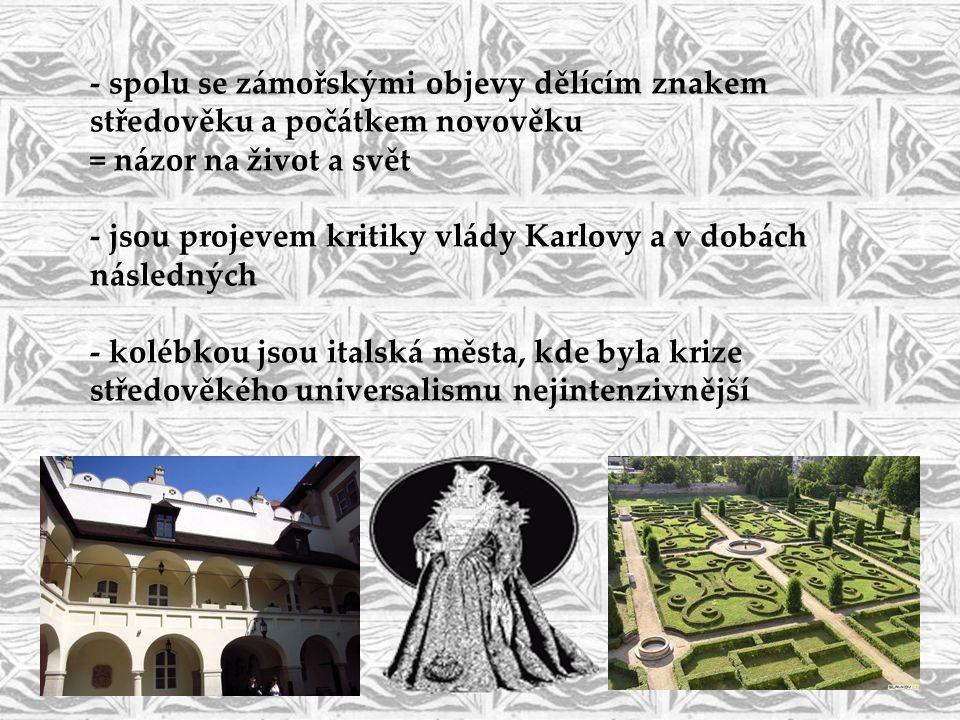 - spolu se zámořskými objevy dělícím znakem středověku a počátkem novověku = názor na život a svět - jsou projevem kritiky vlády Karlovy a v dobách následných - kolébkou jsou italská města, kde byla krize středověkého universalismu nejintenzivnější