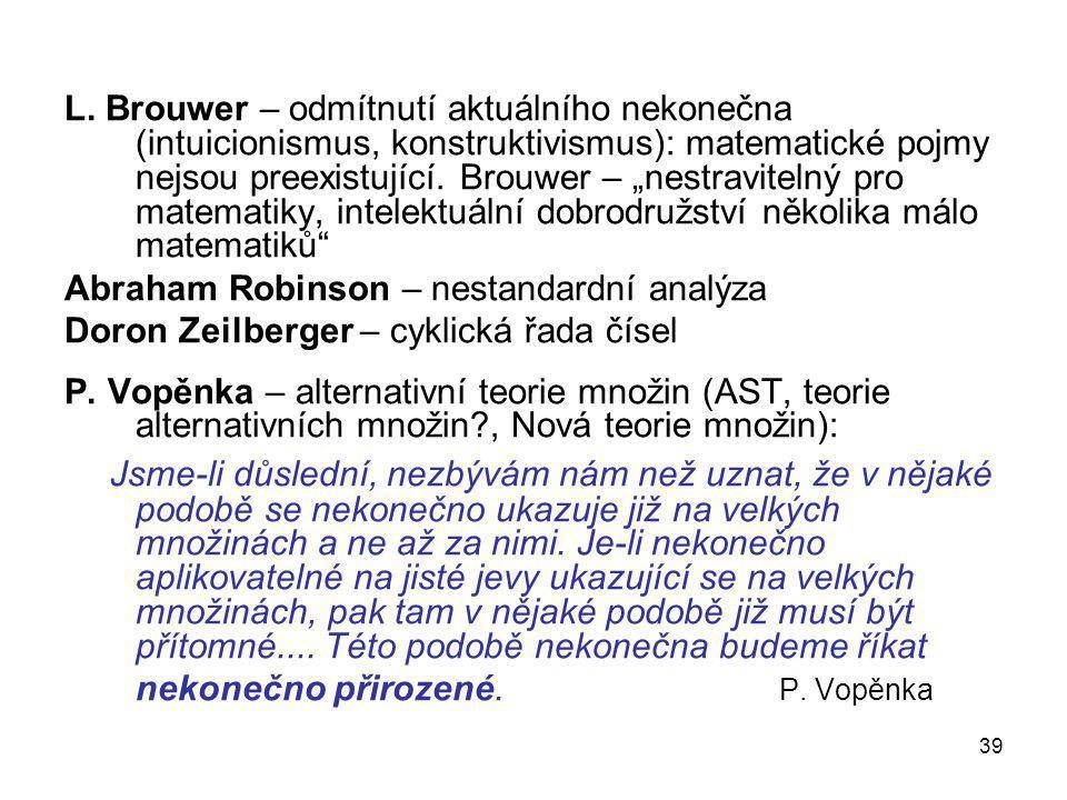 """L. Brouwer – odmítnutí aktuálního nekonečna (intuicionismus, konstruktivismus): matematické pojmy nejsou preexistující. Brouwer – """"nestravitelný pro matematiky, intelektuální dobrodružství několika málo matematiků"""