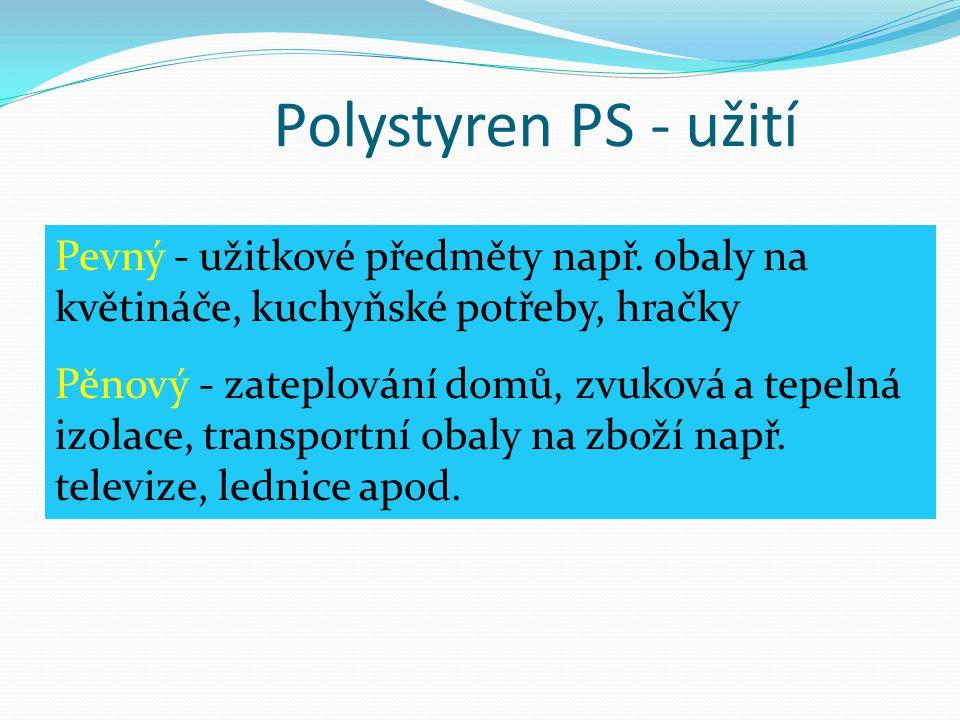 Polystyren PS - užití Pevný - užitkové předměty např. obaly na květináče, kuchyňské potřeby, hračky.