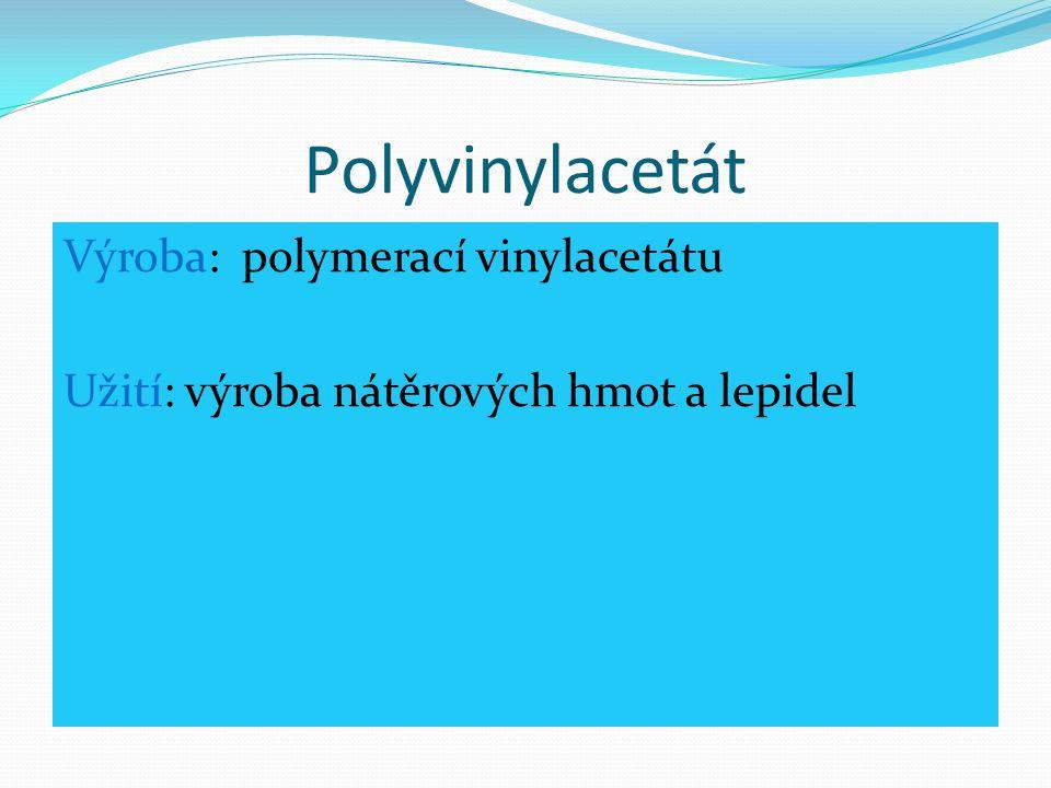 Polyvinylacetát Výroba: polymerací vinylacetátu Užití: výroba nátěrových hmot a lepidel