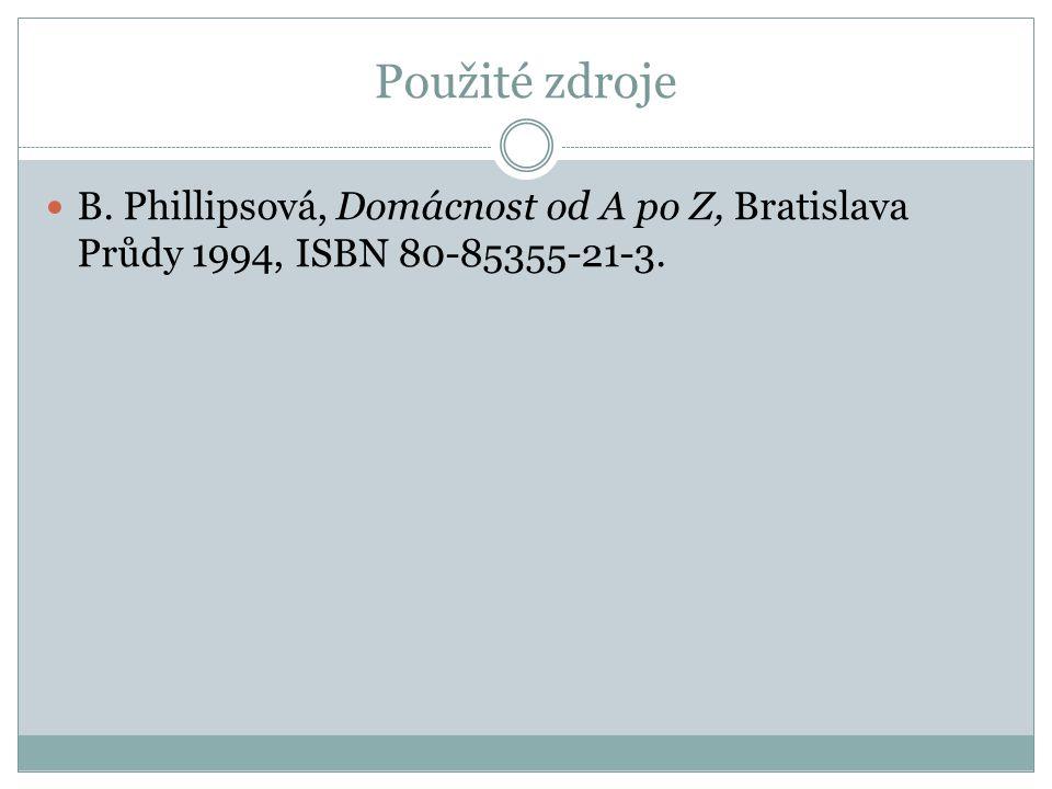 Použité zdroje B. Phillipsová, Domácnost od A po Z, Bratislava Průdy 1994, ISBN 80-85355-21-3.