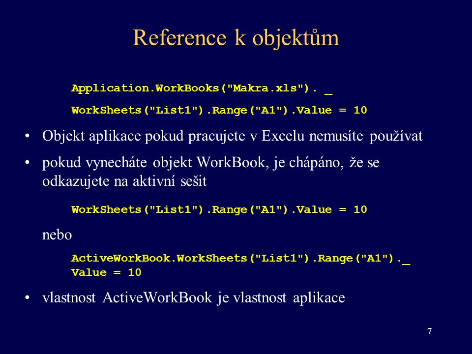 Reference k objektům Application.WorkBooks( Makra.xls ). _. WorkSheets( List1 ).Range( A1 ).Value = 10.