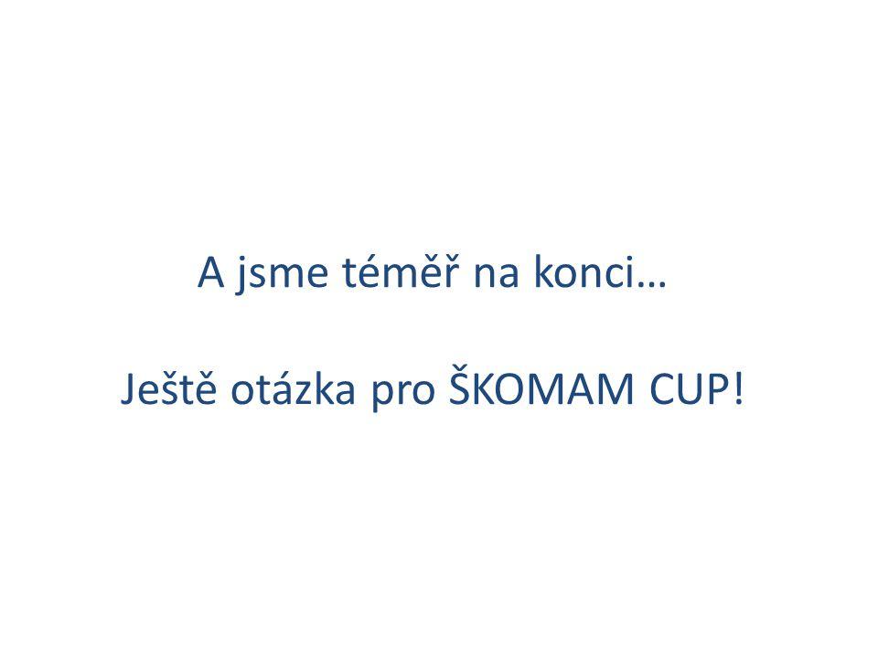 A jsme téměř na konci… Ještě otázka pro ŠKOMAM CUP!