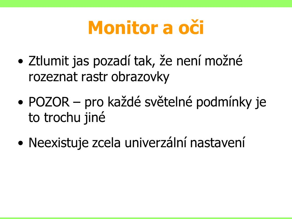 Monitor a oči Ztlumit jas pozadí tak, že není možné rozeznat rastr obrazovky. POZOR – pro každé světelné podmínky je to trochu jiné.