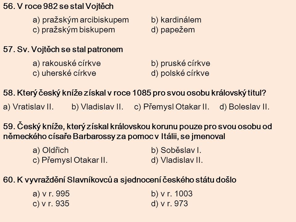 56. V roce 982 se stal Vojtěch a) pražským arcibiskupem b) kardinálem. c) pražským biskupem d) papežem.