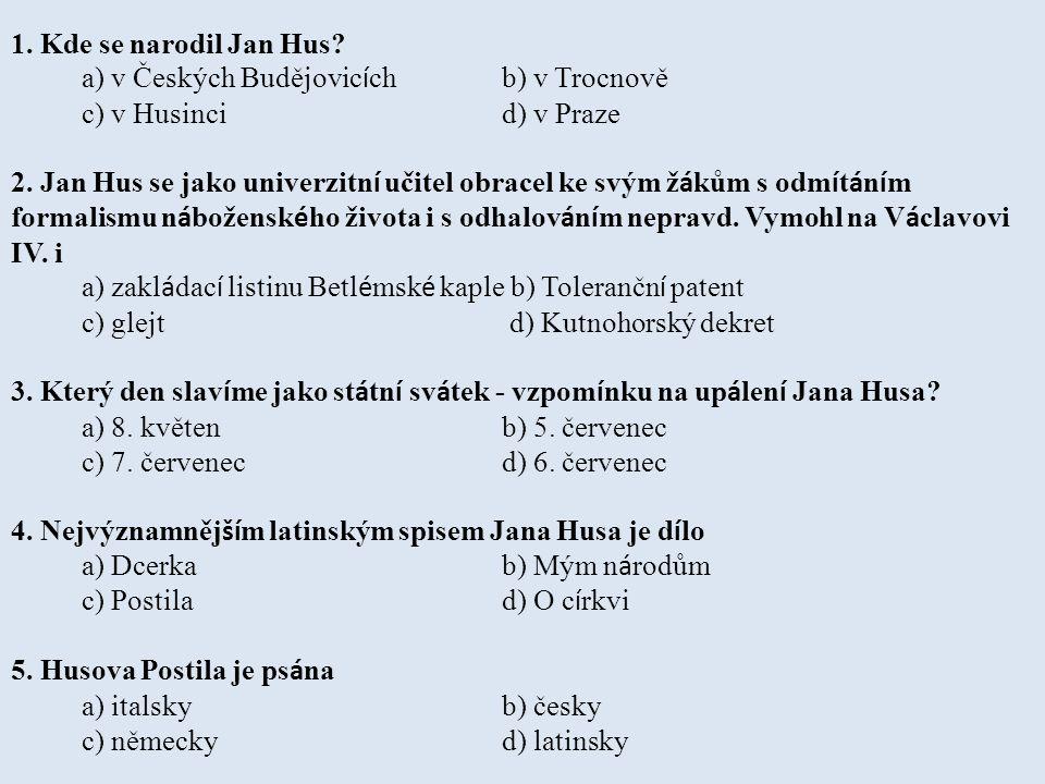 1. Kde se narodil Jan Hus a) v Českých Budějovicích b) v Trocnově. c) v Husinci d) v Praze.