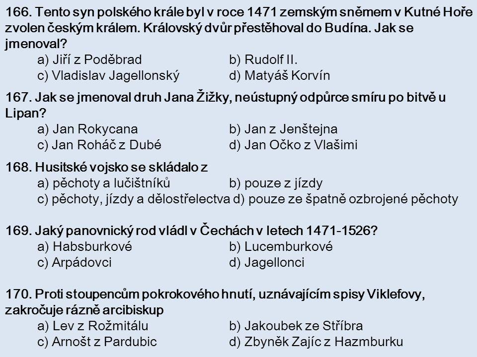 166. Tento syn polského krále byl v roce 1471 zemským sněmem v Kutné Hoře zvolen českým králem. Královský dvůr přestěhoval do Budína. Jak se jmenoval