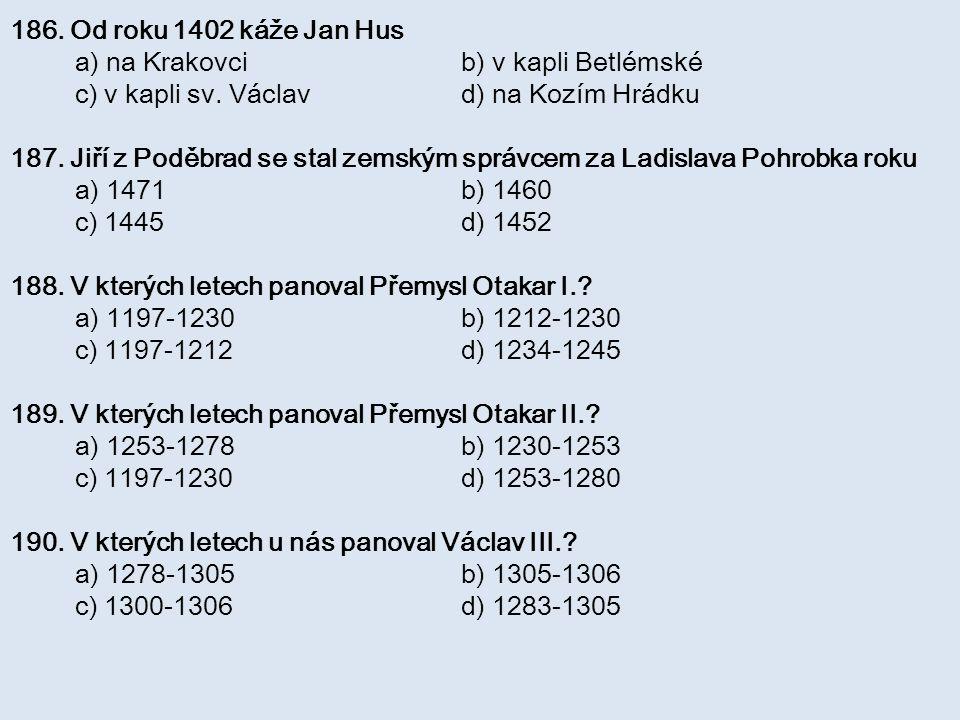 186. Od roku 1402 káže Jan Hus a) na Krakovci b) v kapli Betlémské. c) v kapli sv. Václav d) na Kozím Hrádku.