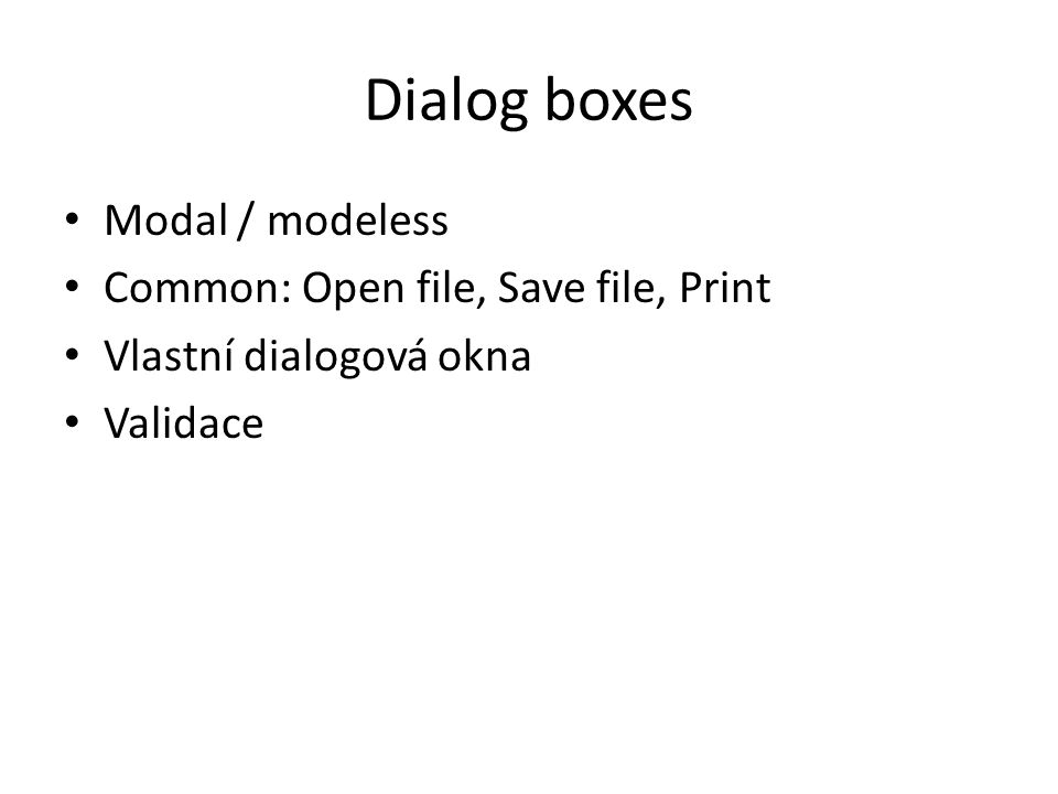 Dialog boxes Modal / modeless Common: Open file, Save file, Print