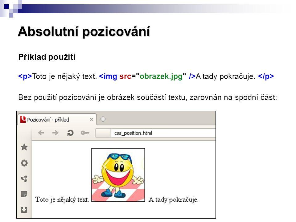 Absolutní pozicování Příklad použití <p>Toto je nějaký text. <img src= obrazek.jpg />A tady pokračuje. </p>