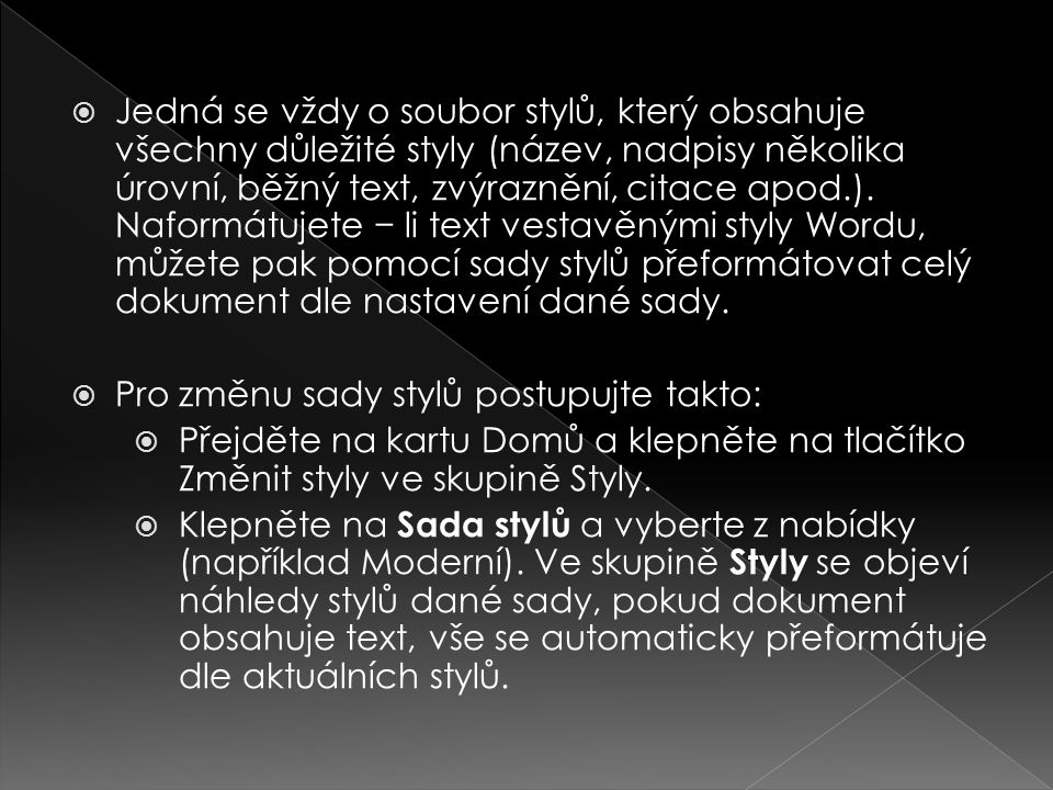 Jedná se vždy o soubor stylů, který obsahuje všechny důležité styly (název, nadpisy několika úrovní, běžný text, zvýraznění, citace apod.). Naformátujete − li text vestavěnými styly Wordu, můžete pak pomocí sady stylů přeformátovat celý dokument dle nastavení dané sady.