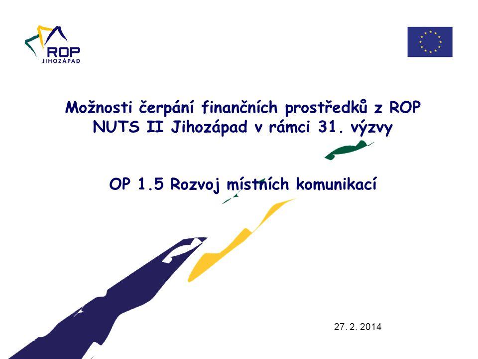 27. 2. 2014 Možnosti čerpání finančních prostředků z ROP NUTS II Jihozápad v rámci 31. výzvy OP 1.5 Rozvoj místních komunikací.