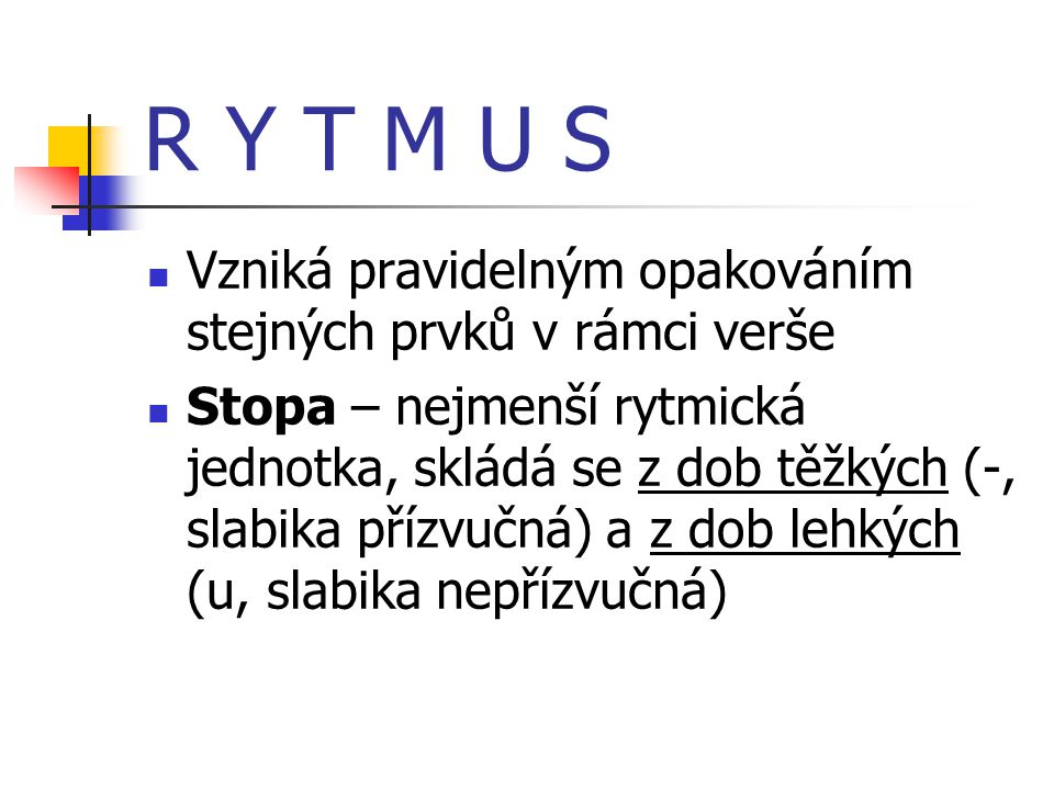 R Y T M U S Vzniká pravidelným opakováním stejných prvků v rámci verše
