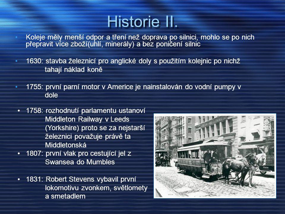 Historie II. Koleje měly menší odpor a tření než doprava po silnici, mohlo se po nich přepravit více zboží(uhlí, minerály) a bez poničení silnic.
