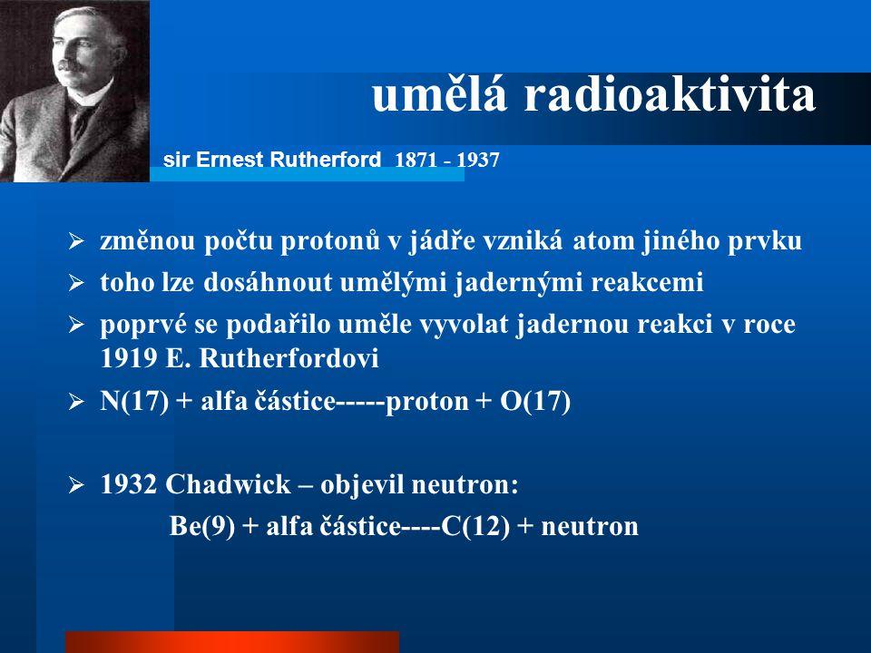 umělá radioaktivita sir Ernest Rutherford 1871 - 1937. změnou počtu protonů v jádře vzniká atom jiného prvku.