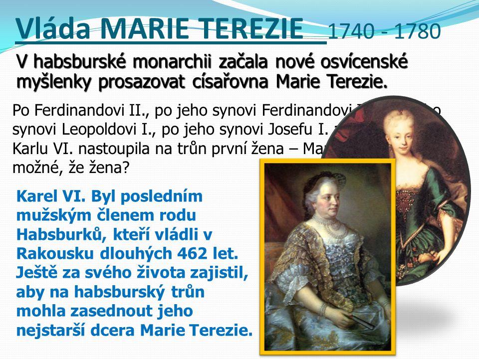 Vláda MARIE TEREZIE 1740 - 1780 V habsburské monarchii začala nové osvícenské myšlenky prosazovat císařovna Marie Terezie.