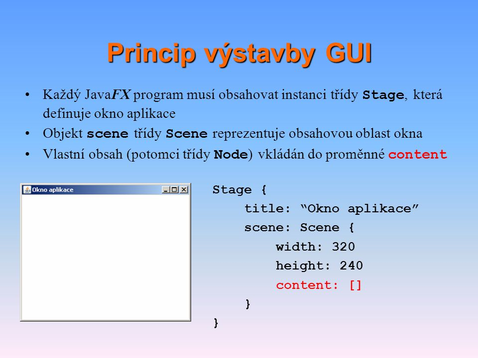 Princip výstavby GUI Každý JavaFX program musí obsahovat instanci třídy Stage, která definuje okno aplikace.