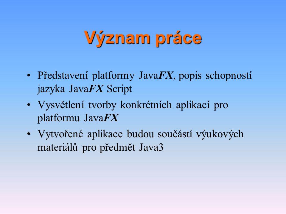 Význam práce Představení platformy JavaFX, popis schopností jazyka JavaFX Script. Vysvětlení tvorby konkrétních aplikací pro platformu JavaFX.