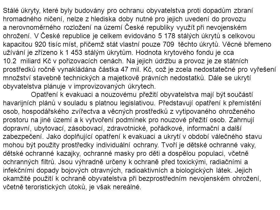 Stálé úkryty, které byly budovány pro ochranu obyvatelstva proti dopadům zbraní hromadného ničení, nelze z hlediska doby nutné pro jejich uvedení do provozu a nerovnoměrného rozložení na území České republiky využít při nevojenském ohrožení. V České republice je celkem evidováno 5 178 stálých úkrytů s celkovou kapacitou 920 tisíc míst, přičemž stát vlastní pouze 709 těchto úkrytů. Věcné břemeno užívání je zřízeno k 1 453 stálým úkrytům. Hodnota krytového fondu je cca 10.2 miliard Kč v pořizovacích cenách. Na jejich údržbu a provoz je ze státních prostředků ročně vynakládána částka 47 mil. Kč, což je zcela nedostatečné pro vyřešení množství stavebně technických a majetkově právních nedostatků. Dále se ukrytí obyvatelstva plánuje v improvizovaných úkrytech.