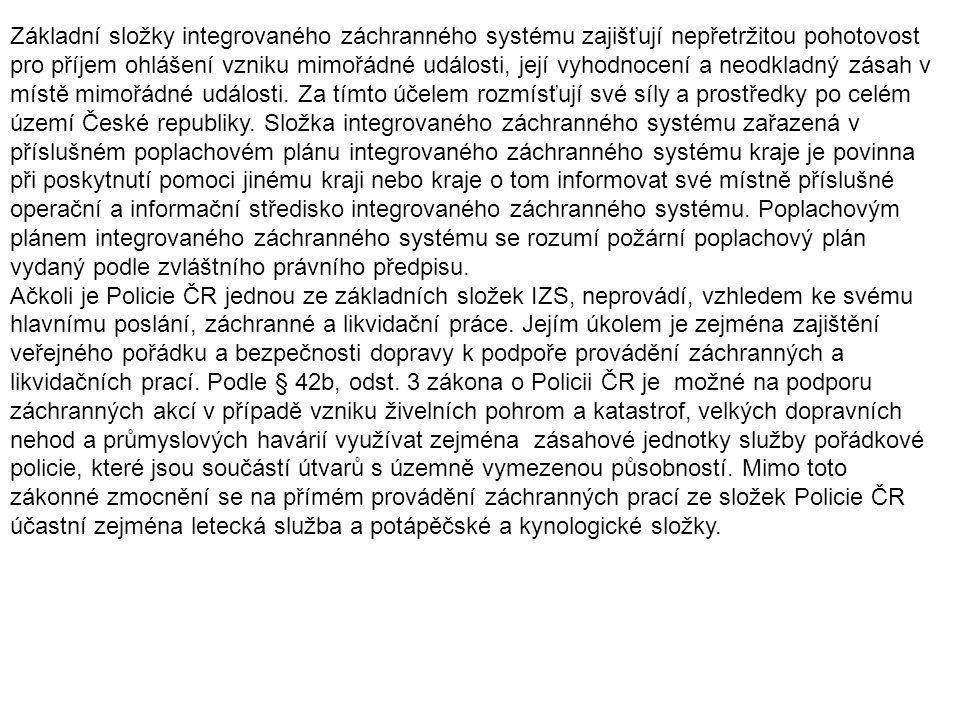 Základní složky integrovaného záchranného systému zajišťují nepřetržitou pohotovost pro příjem ohlášení vzniku mimořádné události, její vyhodnocení a neodkladný zásah v místě mimořádné události. Za tímto účelem rozmísťují své síly a prostředky po celém území České republiky. Složka integrovaného záchranného systému zařazená v příslušném poplachovém plánu integrovaného záchranného systému kraje je povinna při poskytnutí pomoci jinému kraji nebo kraje o tom informovat své místně příslušné operační a informační středisko integrovaného záchranného systému. Poplachovým plánem integrovaného záchranného systému se rozumí požární poplachový plán vydaný podle zvláštního právního předpisu.