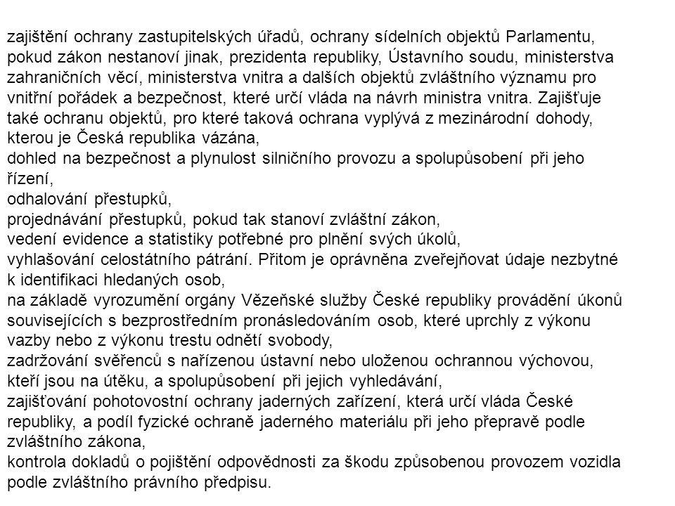 zajištění ochrany zastupitelských úřadů, ochrany sídelních objektů Parlamentu, pokud zákon nestanoví jinak, prezidenta republiky, Ústavního soudu, ministerstva zahraničních věcí, ministerstva vnitra a dalších objektů zvláštního významu pro vnitřní pořádek a bezpečnost, které určí vláda na návrh ministra vnitra. Zajišťuje také ochranu objektů, pro které taková ochrana vyplývá z mezinárodní dohody, kterou je Česká republika vázána,