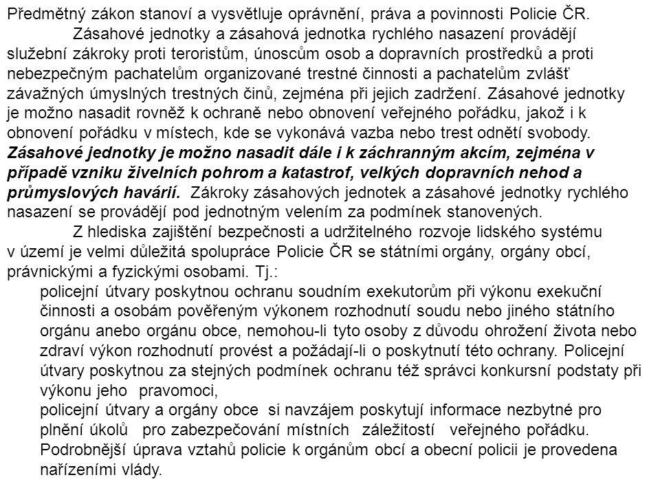 Předmětný zákon stanoví a vysvětluje oprávnění, práva a povinnosti Policie ČR. Zásahové jednotky a zásahová jednotka rychlého nasazení provádějí služební zákroky proti teroristům, únoscům osob a dopravních prostředků a proti nebezpečným pachatelům organizované trestné činnosti a pachatelům zvlášť závažných úmyslných trestných činů, zejména při jejich zadržení. Zásahové jednotky je možno nasadit rovněž k ochraně nebo obnovení veřejného pořádku, jakož i k obnovení pořádku v místech, kde se vykonává vazba nebo trest odnětí svobody. Zásahové jednotky je možno nasadit dále i k záchranným akcím, zejména v případě vzniku živelních pohrom a katastrof, velkých dopravních nehod a průmyslových havárií. Zákroky zásahových jednotek a zásahové jednotky rychlého nasazení se provádějí pod jednotným velením za podmínek stanovených.
