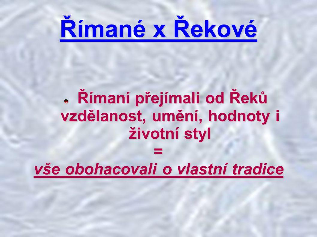 Římané x Řekové Římaní přejímali od Řeků vzdělanost, umění, hodnoty i životní styl.
