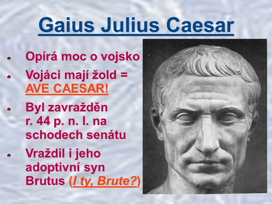 Gaius Julius Caesar Opírá moc o vojsko Vojáci mají žold = AVE CAESAR!