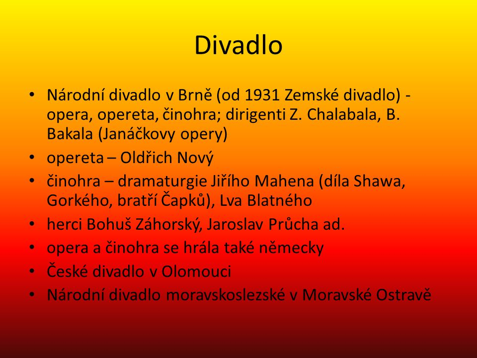 Divadlo Národní divadlo v Brně (od 1931 Zemské divadlo) - opera, opereta, činohra; dirigenti Z. Chalabala, B. Bakala (Janáčkovy opery)