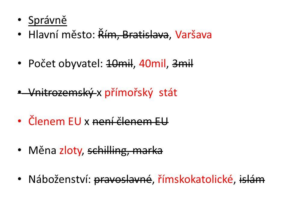 Správně Hlavní město: Řím, Bratislava, Varšava. Počet obyvatel: 10mil, 40mil, 3mil. Vnitrozemský x přímořský stát.