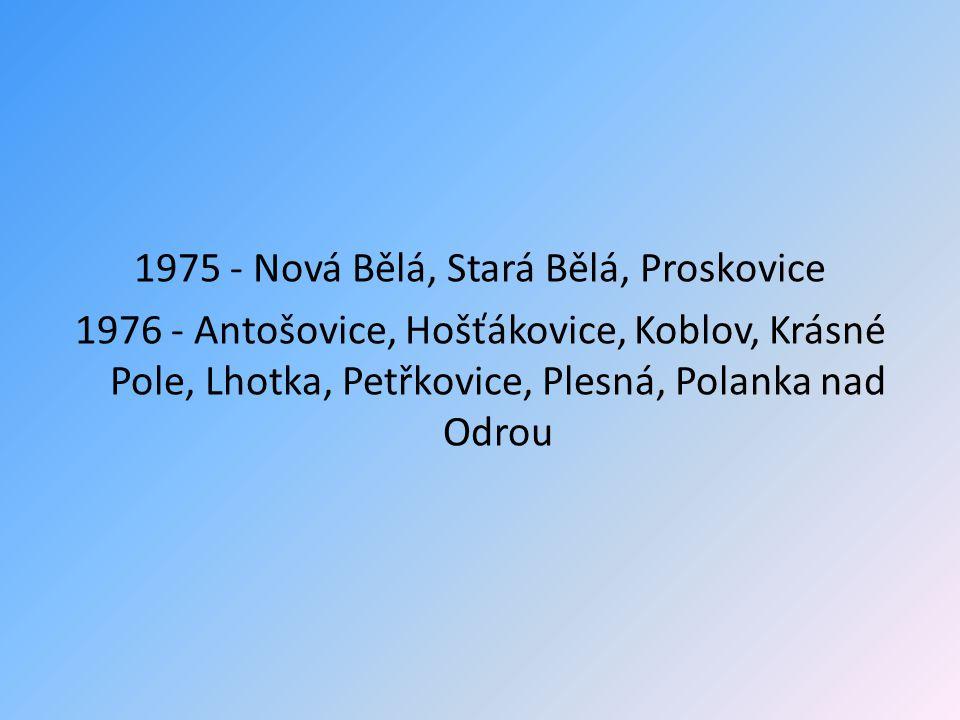 1975 - Nová Bělá, Stará Bělá, Proskovice 1976 - Antošovice, Hošťákovice, Koblov, Krásné Pole, Lhotka, Petřkovice, Plesná, Polanka nad Odrou