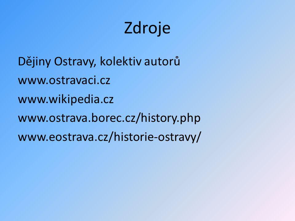 Zdroje Dějiny Ostravy, kolektiv autorů www.ostravaci.cz www.wikipedia.cz www.ostrava.borec.cz/history.php www.eostrava.cz/historie-ostravy/
