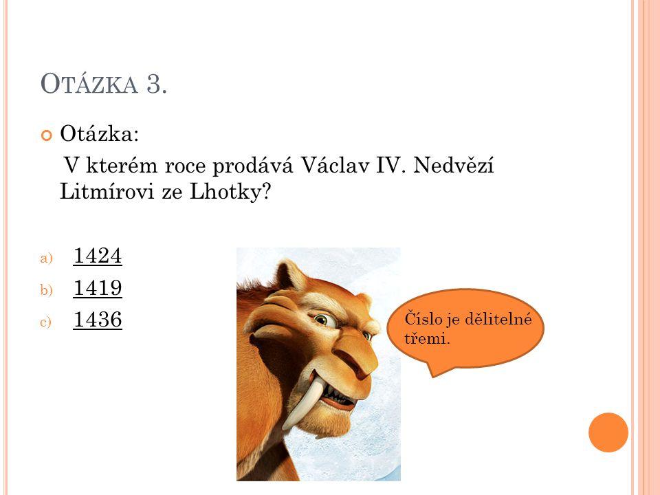 Otázka 3. Otázka: V kterém roce prodává Václav IV. Nedvězí Litmírovi ze Lhotky 1424. 1419. 1436.