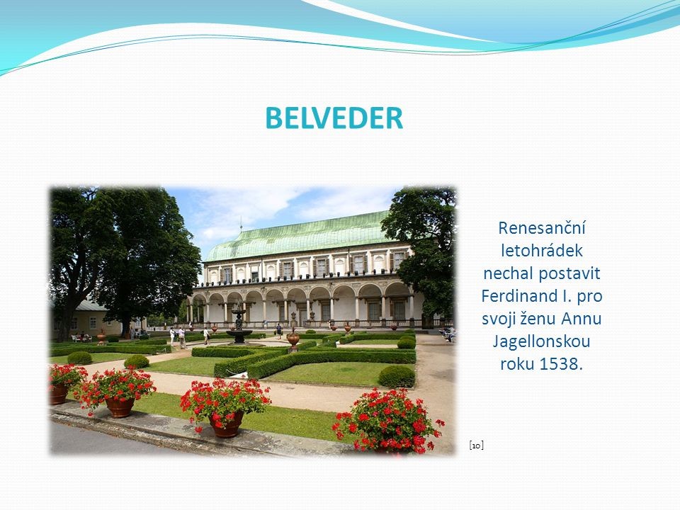 BELVEDER Renesanční letohrádek nechal postavit Ferdinand I. pro svoji ženu Annu Jagellonskou roku 1538.
