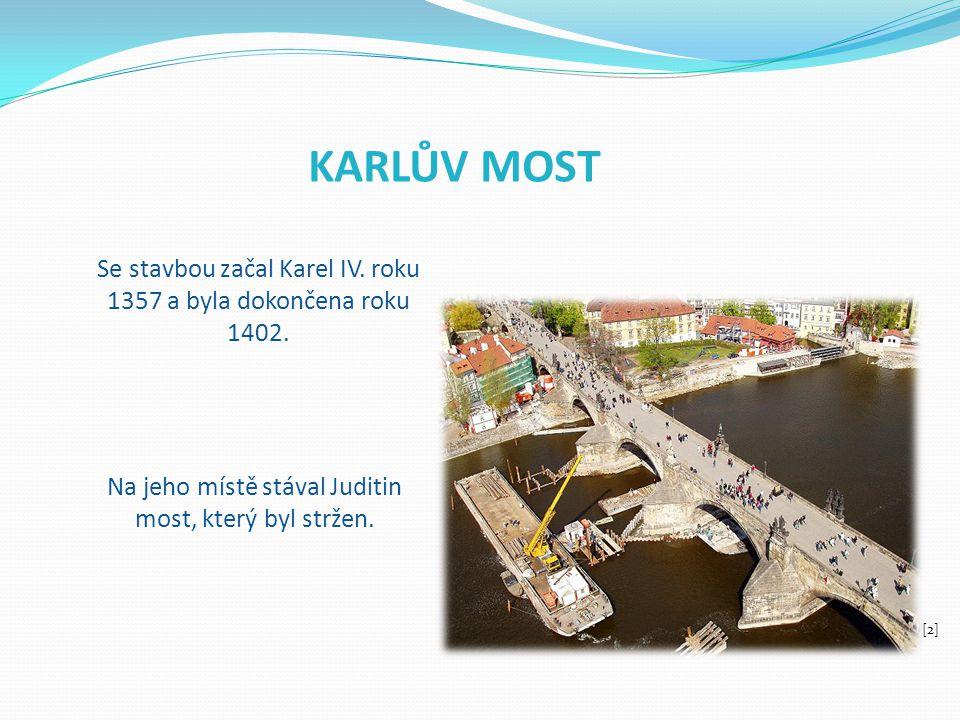 KARLŮV MOST Se stavbou začal Karel IV. roku 1357 a byla dokončena roku 1402. Na jeho místě stával Juditin most, který byl stržen.