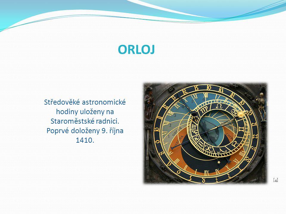 ORLOJ Středověké astronomické hodiny uloženy na Staroměstské radnici. Poprvé doloženy 9. října 1410.