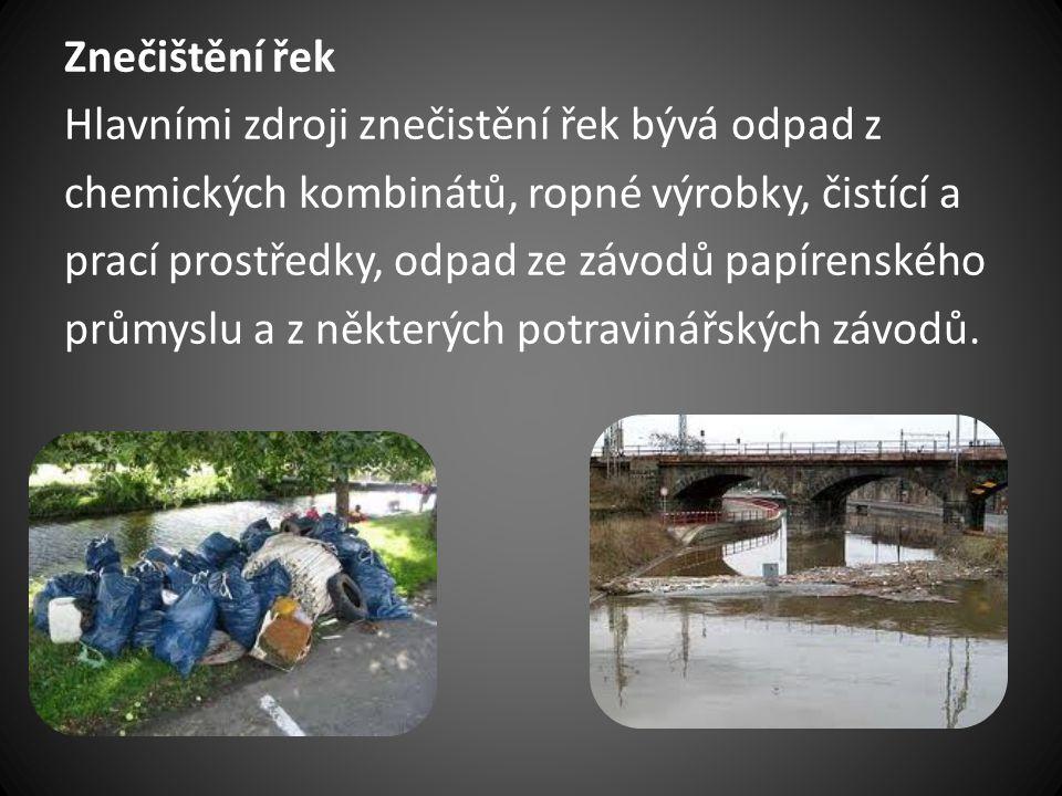 Znečištění řek Hlavními zdroji znečistění řek bývá odpad z. chemických kombinátů, ropné výrobky, čistící a.