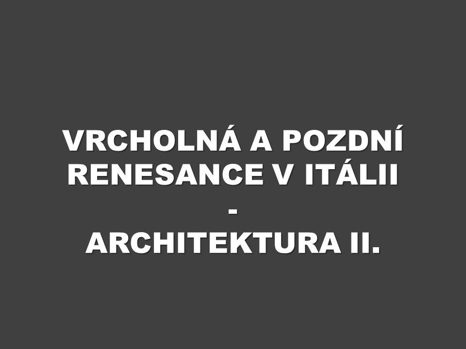 VRCHOLNÁ A POZDNÍ RENESANCE V ITÁLII - ARCHITEKTURA II.