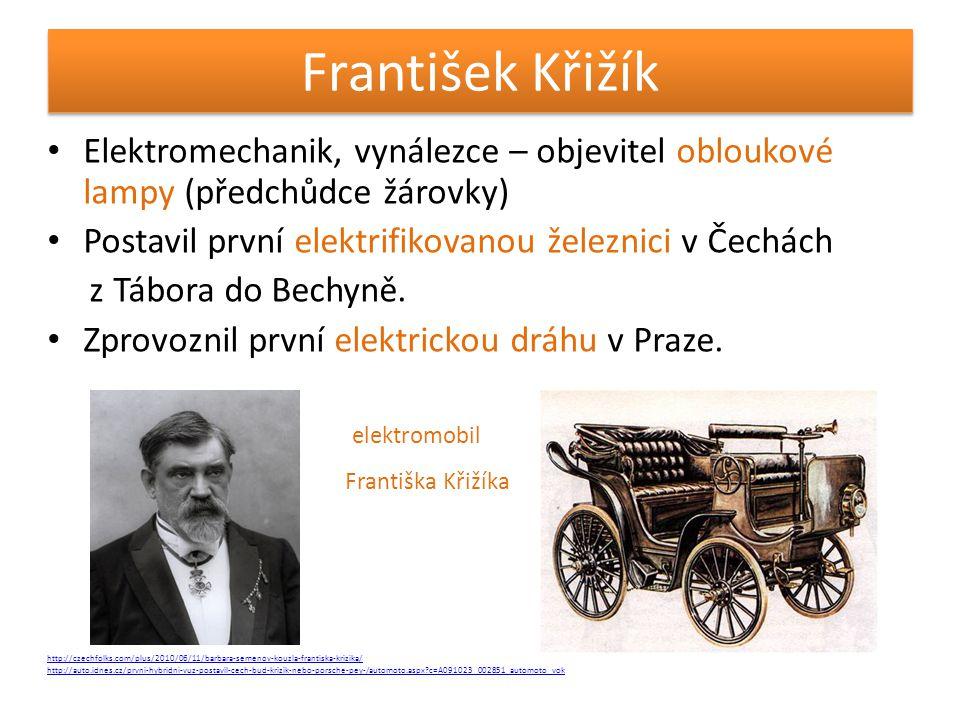 František Křižík Elektromechanik, vynálezce – objevitel obloukové lampy (předchůdce žárovky) Postavil první elektrifikovanou železnici v Čechách.