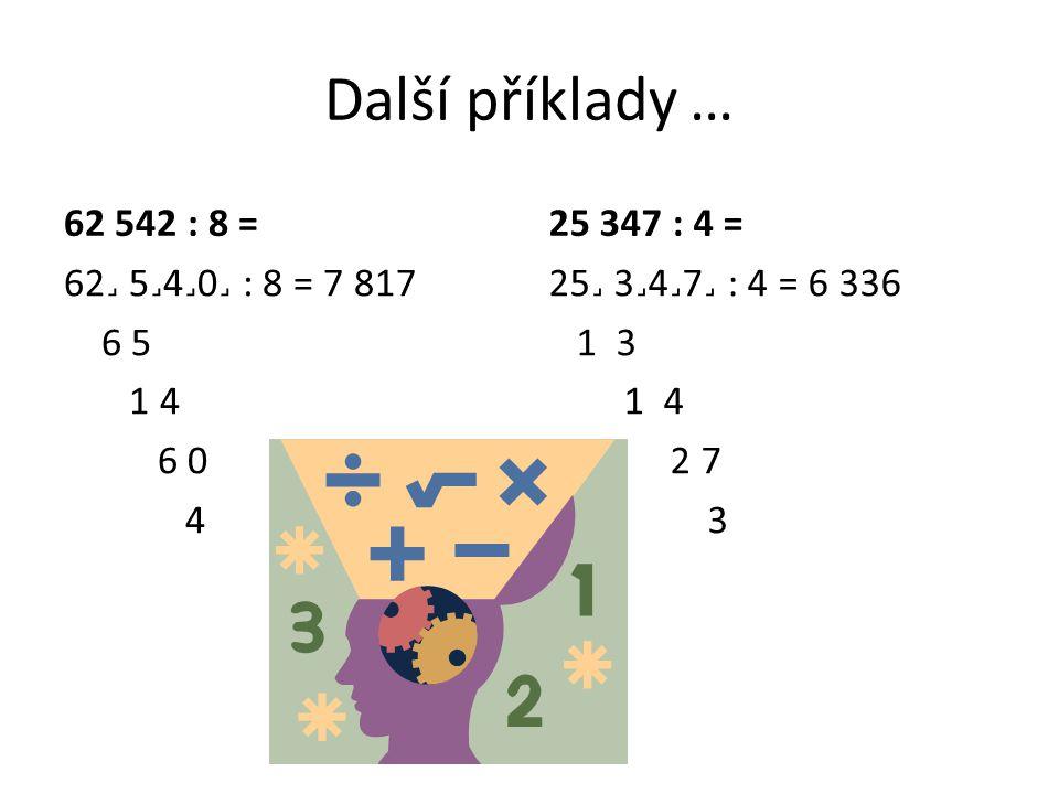 Další příklady … 62 542 : 8 = 25 347 : 4 = 62˼ 5˼4˼0˼ : 8 = 7 817 6 5 1 4 6 0 4 25˼ 3˼4˼7˼ : 4 = 6 336 1 3 1 4 2 7 3