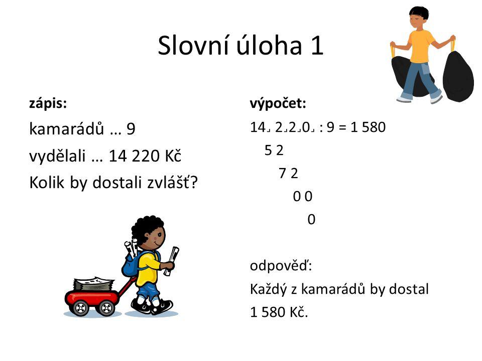 Slovní úloha 1 zápis: výpočet: kamarádů … 9 vydělali … 14 220 Kč Kolik by dostali zvlášť