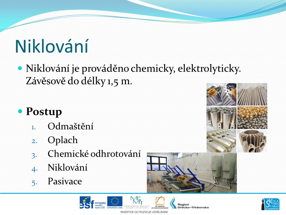 Niklování Niklování je prováděno chemicky, elektrolyticky. Závěsově do délky 1,5 m. Postup. Odmaštění.