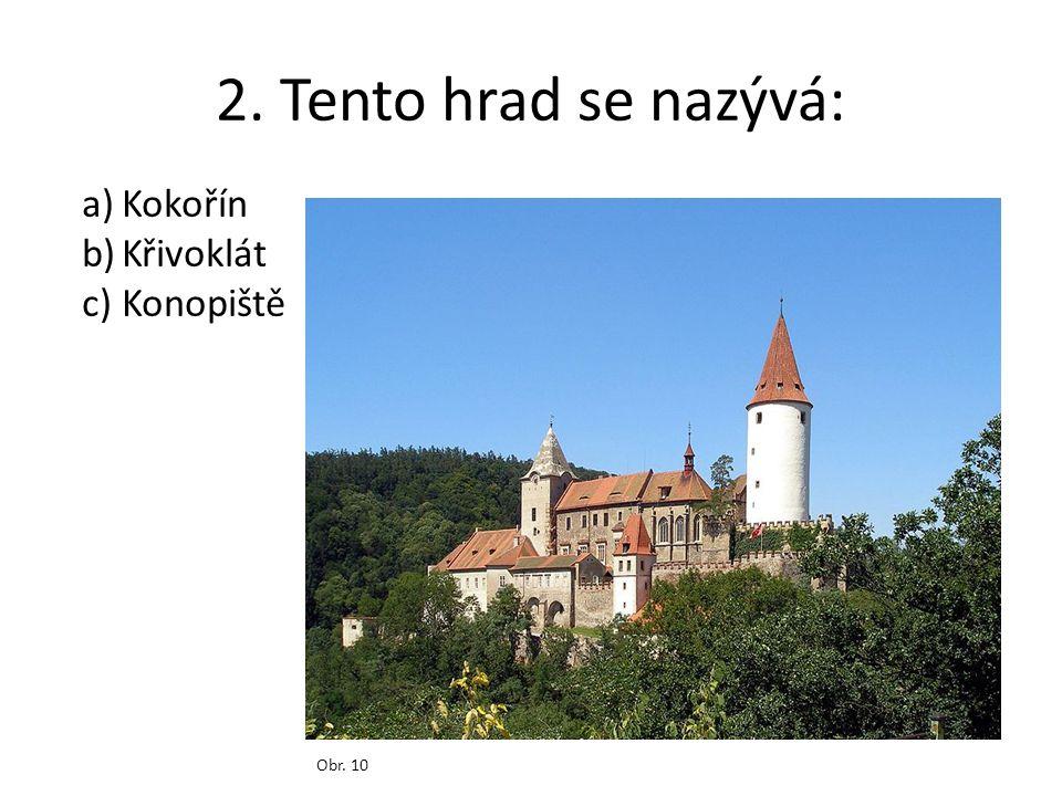 2. Tento hrad se nazývá: Kokořín Křivoklát Konopiště Obr. 10