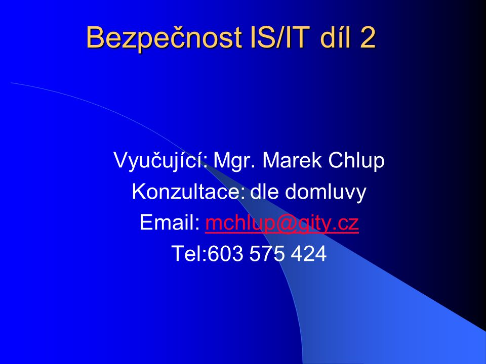 Bezpečnost IS/IT díl 2 Vyučující: Mgr. Marek Chlup