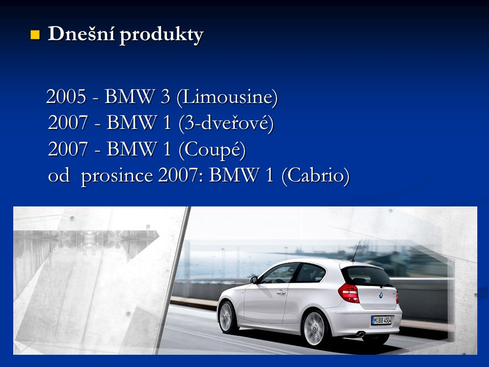 Dnešní produkty 2005 - BMW 3 (Limousine) 2007 - BMW 1 (3-dveřové) 2007 - BMW 1 (Coupé) od prosince 2007: BMW 1 (Cabrio)