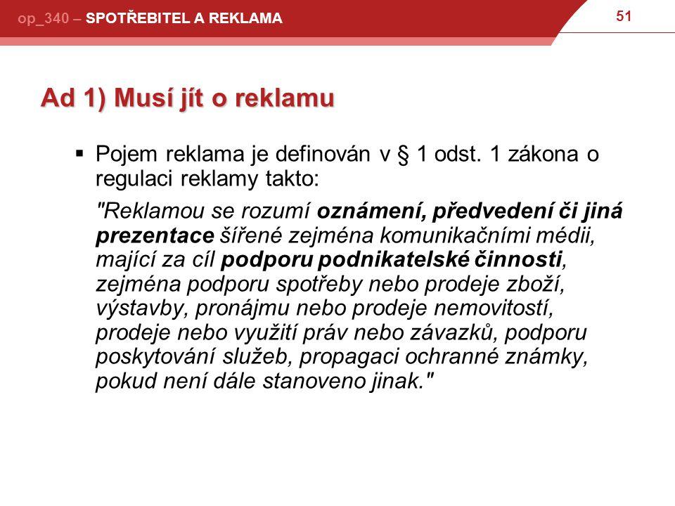 Ad 1) Musí jít o reklamu Pojem reklama je definován v § 1 odst. 1 zákona o regulaci reklamy takto: