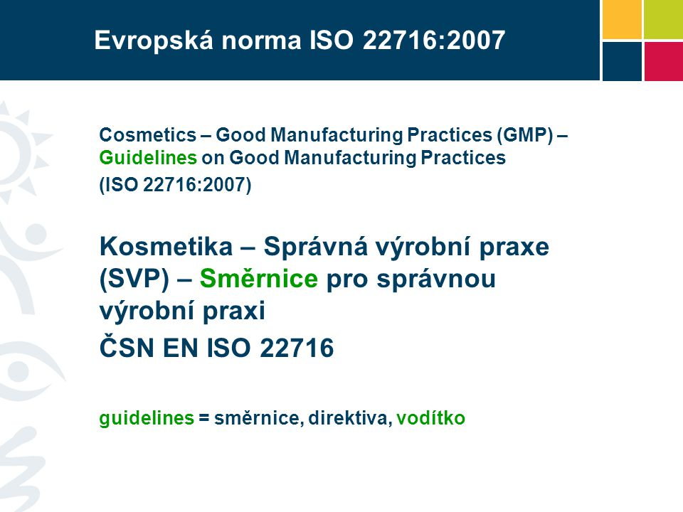 Evropská norma ISO 22716:2007 Cosmetics – Good Manufacturing Practices (GMP) – Guidelines on Good Manufacturing Practices.