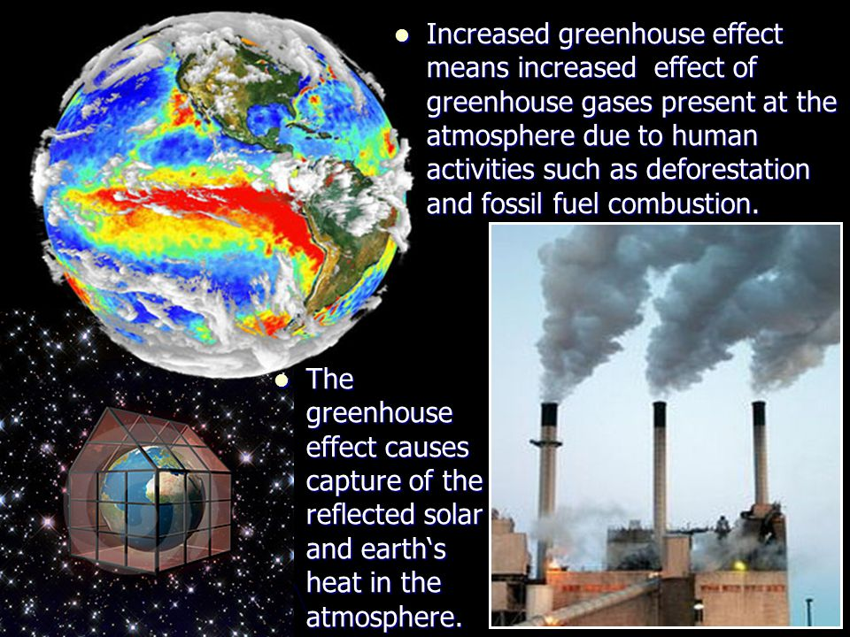 Increased greenhouse effect means increased effect of greenhouse gases present at the atmosphere due to human activities such as deforestation and fossil fuel combustion.
