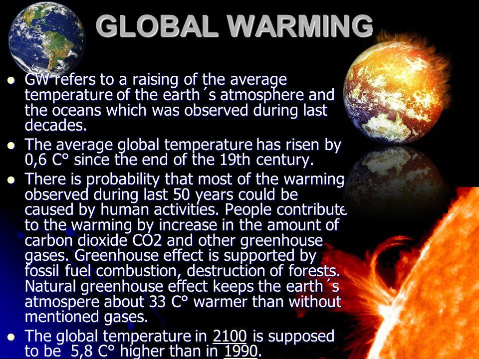 GLOBAL WARMING GW refers to a raising of the average temperature of the earth´s atmosphere and the oceans which was observed during last decades.